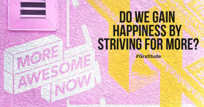 Do we gain happiness by striving for more, better and more beautiful?