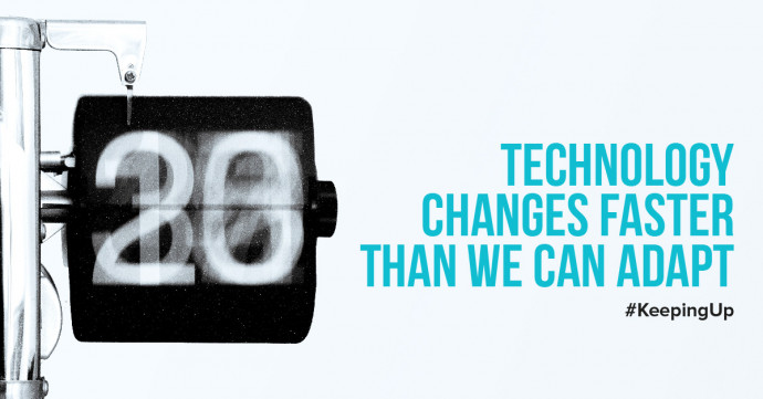 Technology changes faster than we can adapt