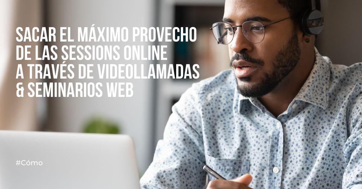 ¿Cómo se puede sacar el máximo provecho de una sesión online a través de una videollamada o un seminario web?