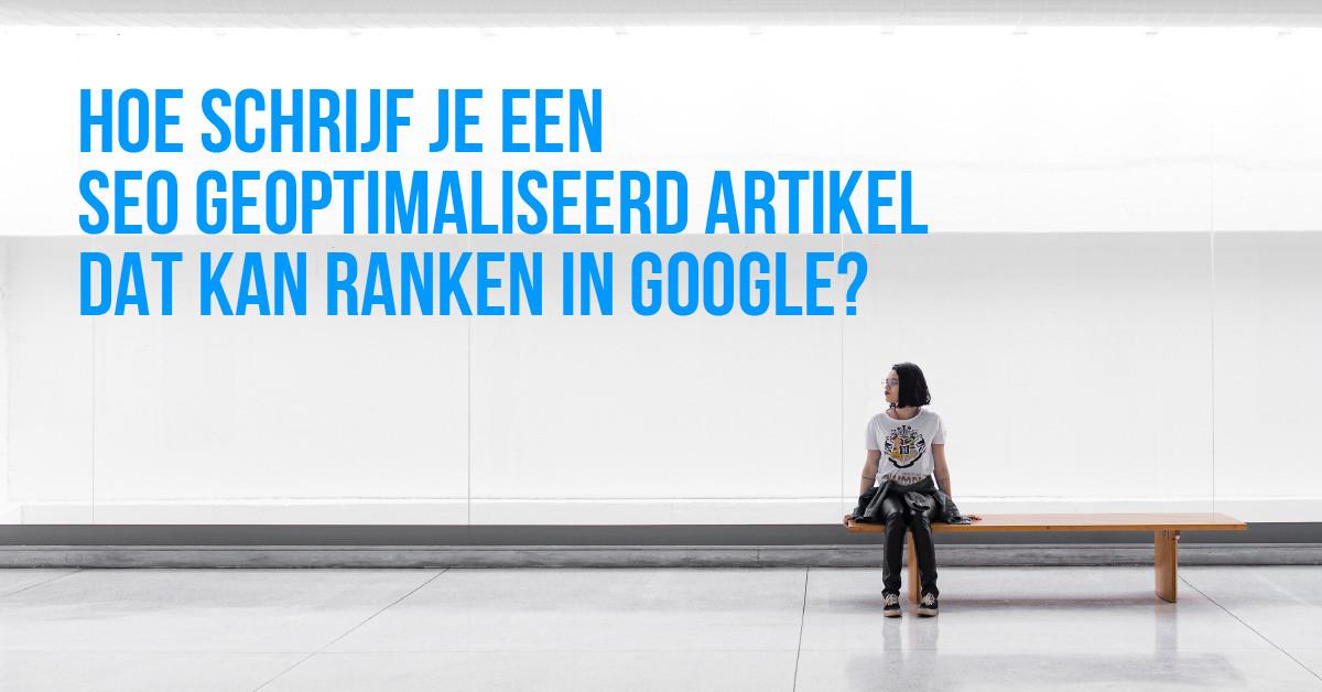 Hoe schrijf je een seo geoptimaliseerd artikel dat kan ranken in Google?